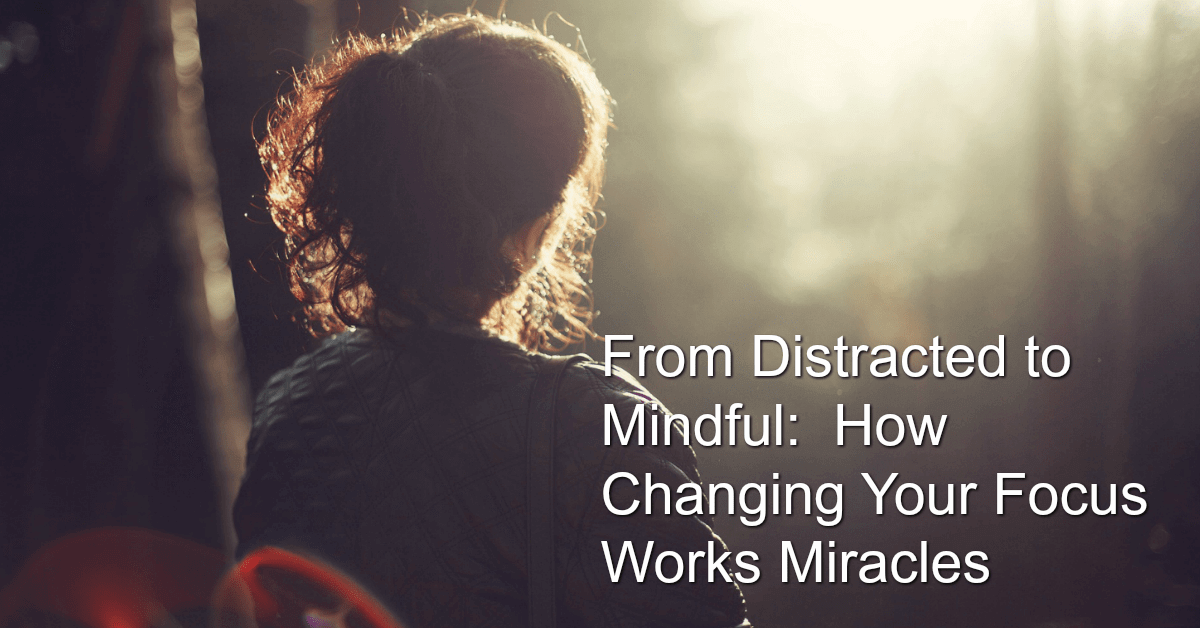 from distraction to mindfulness: how a shift in focus works miracles in your life