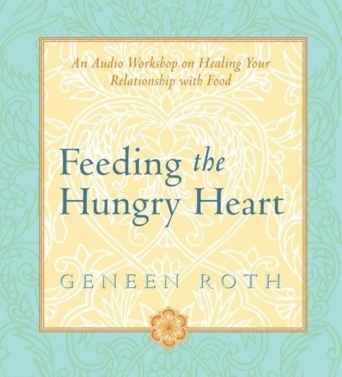 Feeding the Hungry Heart: Healing your Relationship with Food by Geneen Roth
