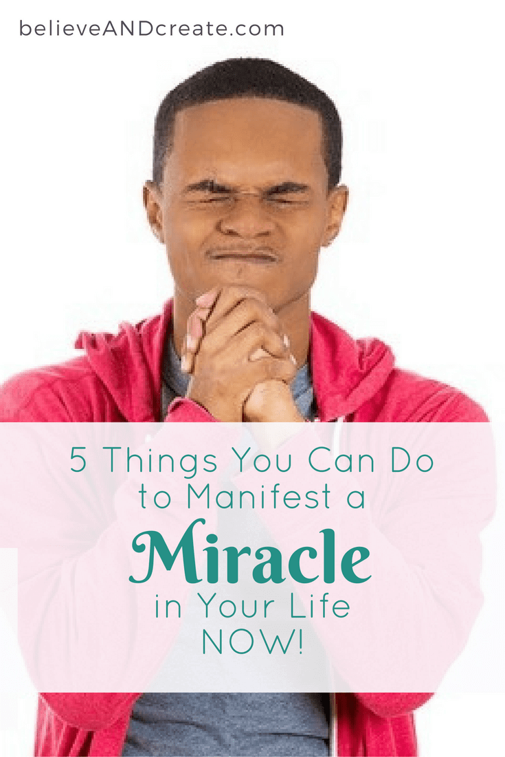 5 Things You Can Do to Manifest a Miracle in Your Life Now!