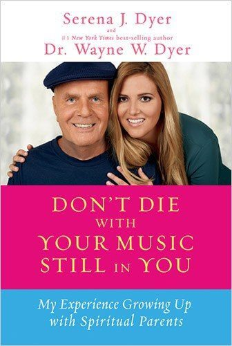 Don't Die with Your Music Still in You By Serena Dyer and Wayne Dyer
