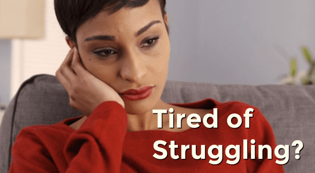 Tired of Struggling? Wish you weren't so miserable?