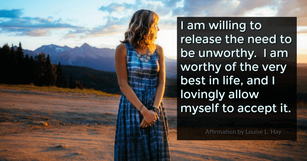 I release the need to be unworthy. I embrace my worthiness and confidence now