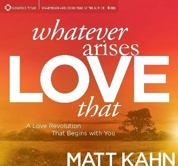 Whatever Arises, Love That by Matt Kahn