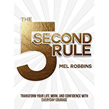 The 5 Second Rule: Transform Your Life, Work, and Confidence with Everyday Courage, by Mel Robbins