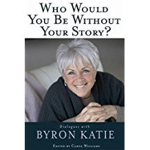 Who Would You Be Without Your Story? Dialogues with Byron Katie