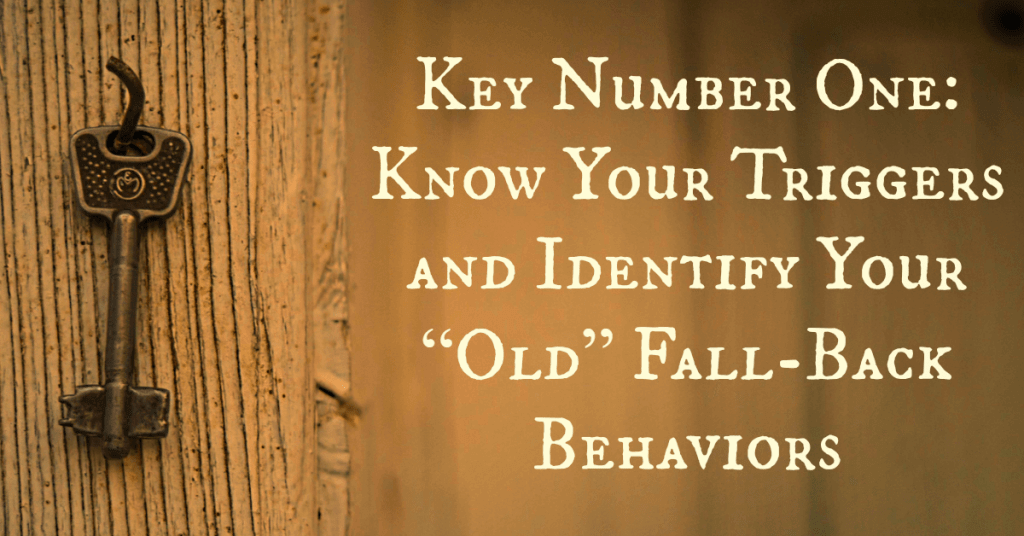 "Key Number One: Know Your Triggers and Identify Your ""Old"" Fall-Back Behaviors"