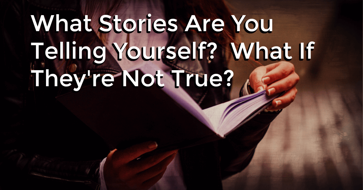 What if the stories you've been telling you self are not true? How would your life be different?
