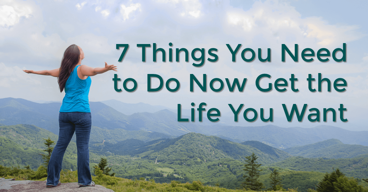 7 Things You Need to Do Now Get the Life You Want