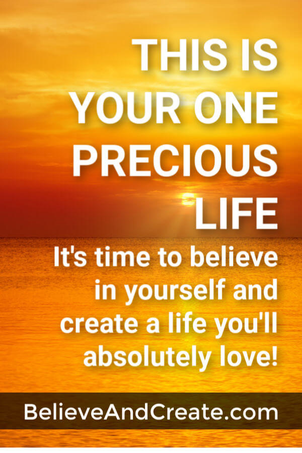 this is your one precious life so believe in yourself and create a life you'll truly love
