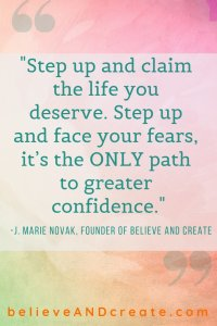 step up and claim the life you deserve face your fears it is the path to confidence J. Marie Novak