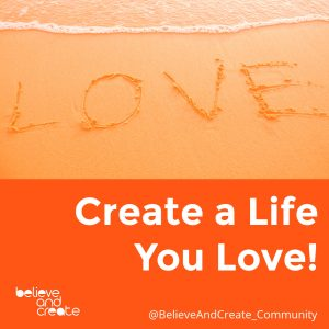 create a life you love - the believe and create mantra